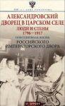 Aleksandrovskij dvorets v tsarskom sele. Ljudi i steny. 1796-1917. Povsednevnaja zhizn Rossijskogo imperatorskogo dvora