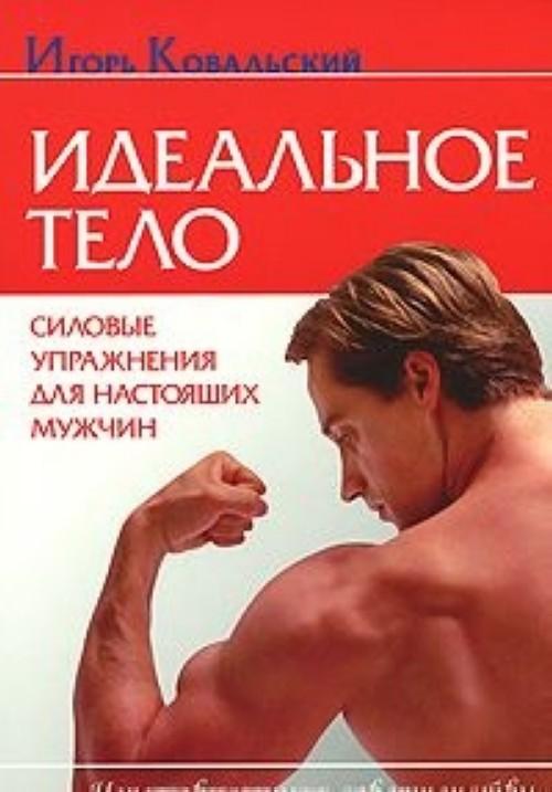 Идеальное тело. Силовые упражнения для настоящих мужчин