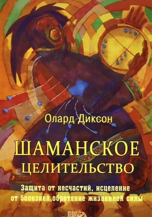 Shamanskoe tselitelstvo. Zaschita ot neschastij, istselenie ot boleznej i obretenie zhiznennoj sily