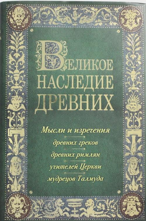 Velikoe nasledie drevnikh: mysli i izrechenija drevnikh grekov, drevnikh rimljan, uchitelej Tserkvi, mudretsov Talmuda