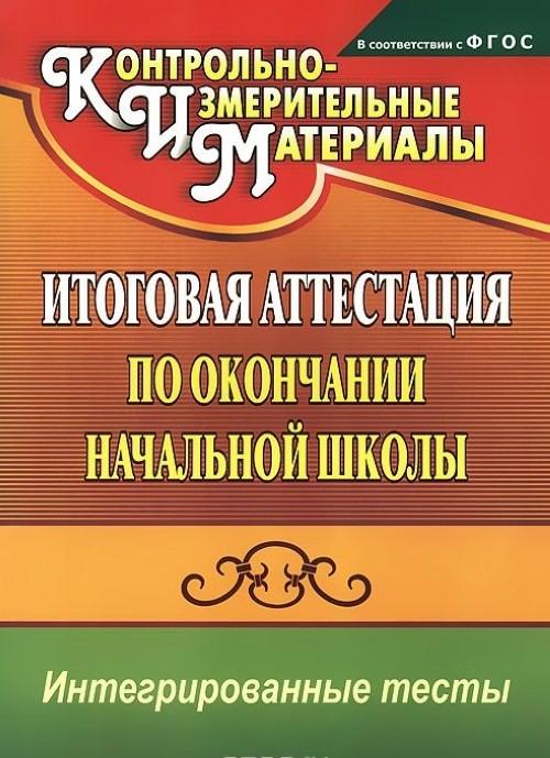 Okruzhajuschij mir. Russkij jazyk. Matematika. Itogovaja attestatsija po okonchanii nachalnoj shkoly. Integrirovannye testy