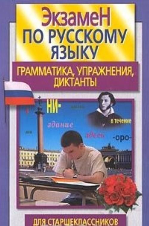 Ekzamen po russkomu jazyku dlja starsheklassnikov i abiturientov. Grammatika, uprazhnenija, diktanty