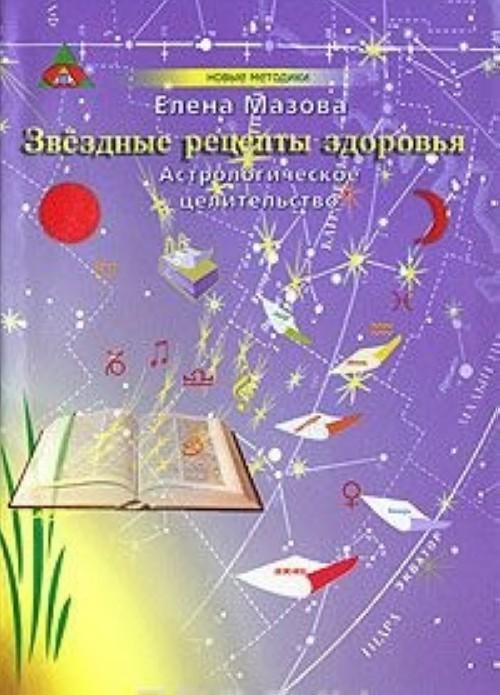 Zvezdnye retsepty zdorovja. Astrologicheskoe tselitelstvo