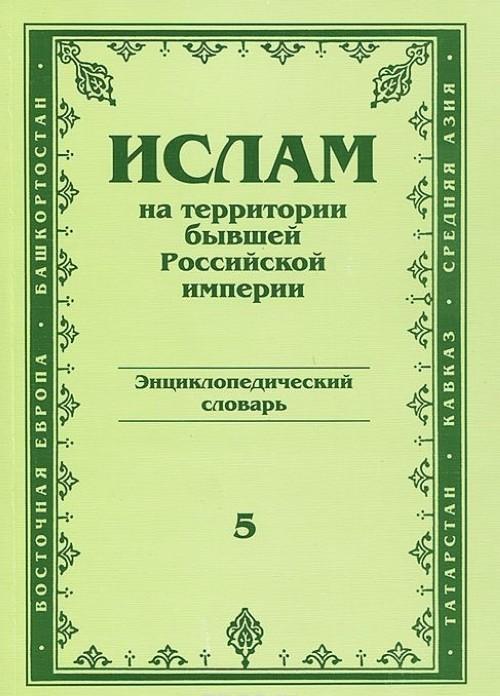 Ислам на территории бывшей Российской империи. Энциклопедический словарь. Выпуск 5
