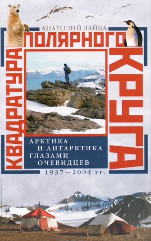 Kvadratura poljarnogo kruga. Arktika i Antarktika glazami ochevidtsev. 1937-2004 gg