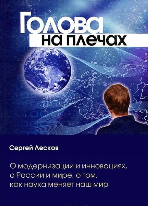 Golova na plechakh. O modernizatsii i innovatsijakh, o Rossii i mire, o tom, kak nauka menjaet nash mir