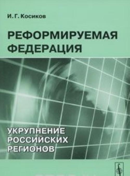Reformiruemaja Federatsija. Ukrupnenie rossijskikh regionov