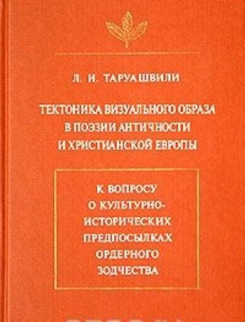 Tektonika vizualnogo obraza v poezii antichnosti i khristianskoj Evropy. K voprosu o kulturno-istoricheskikh predposylkakh ordernogo zodchestva