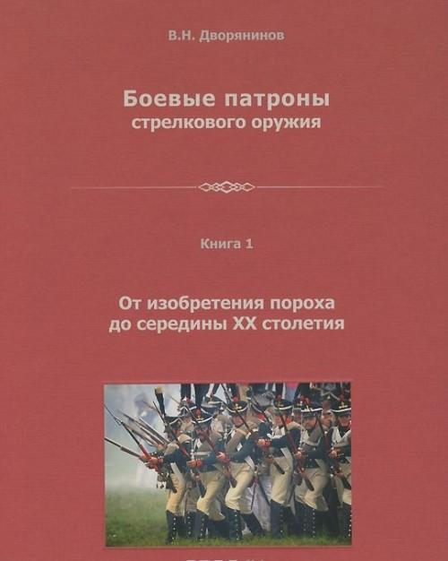 Boevye patrony strelkovogo oruzhija. V 4 knigakh. Kniga 1. Ot izobretenija porokha do serediny XX stoletija