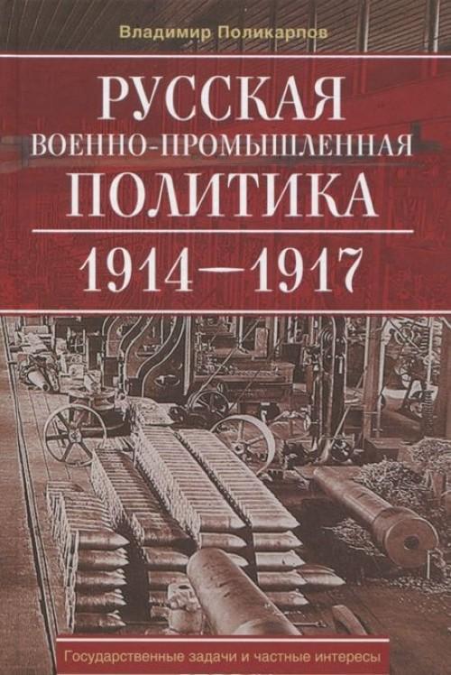 Russkaja voenno-promyshlennaja politika. 1914-1917. Gosudarstvennye zadachi i chastnye interesy