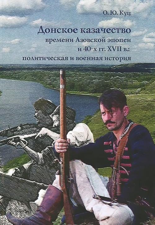 Донское казачество времени Азовской эпопеи и 40-х гг. XVII в. Политическая и военная история