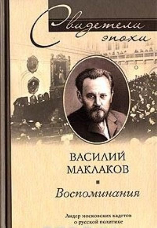 Василий Маклаков. Воспоминания. Лидер московских кадетов о русской политике 1880-1917