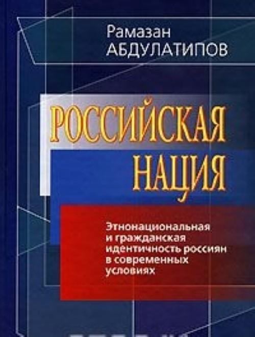 Российская нация. Этнонациональная и гражданская идентичность россиян в современных условиях
