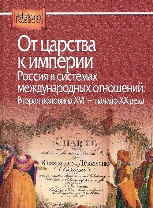 Ot tsarstva k imperii. Rossija v sistemakh mezhdunarodnykh otnoshenij. Vtoraja polovina XVI - nachalo XX veka