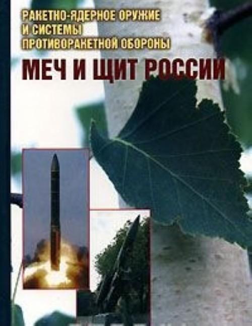 Mech i schit Rossii. Raketno-jadernoe oruzhie i sistemy protivoraketnoj oborony