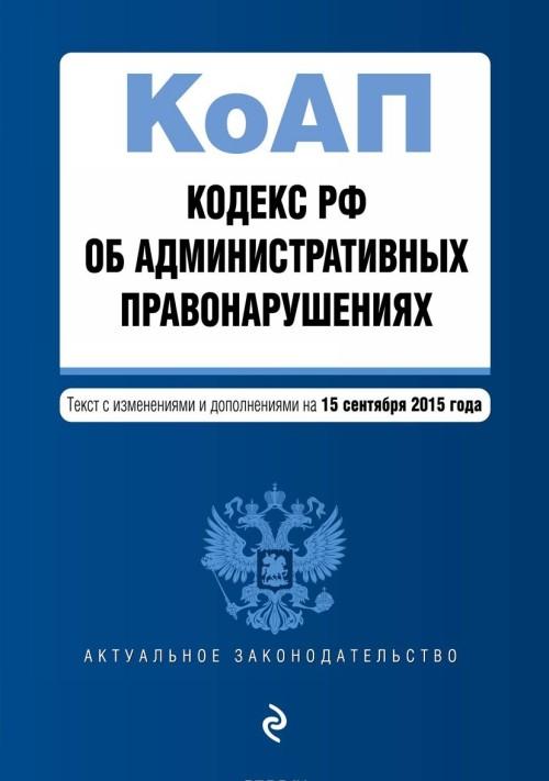 Kodeks Rossijskoj Federatsii ob administrativnykh pravonarushenijakh. Tekst s izmenenijami i dopolnenijami na 15 sentjabrja 2015 goda