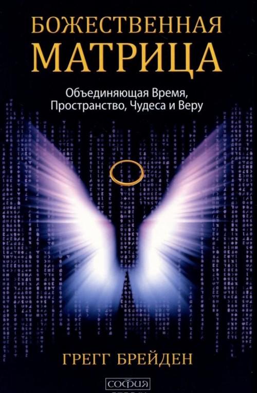 Божественная матрица. Объединяющая Время, Пространство, Чудеса и Веру