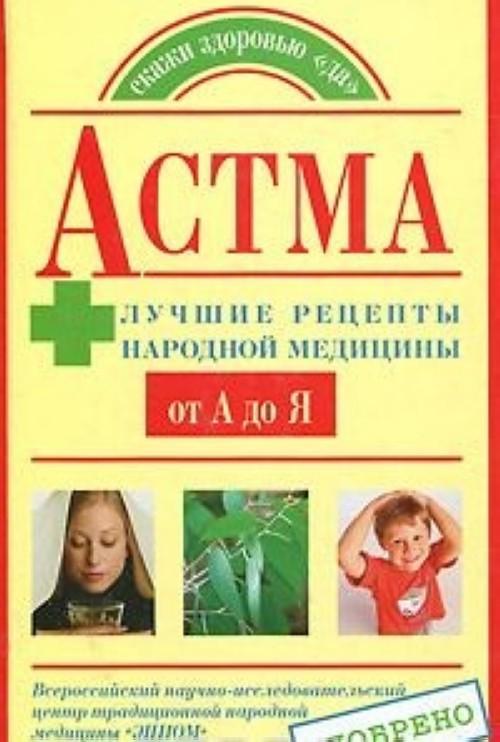 Astma. Luchshie retsepty narodnoj meditsiny ot A do Ja