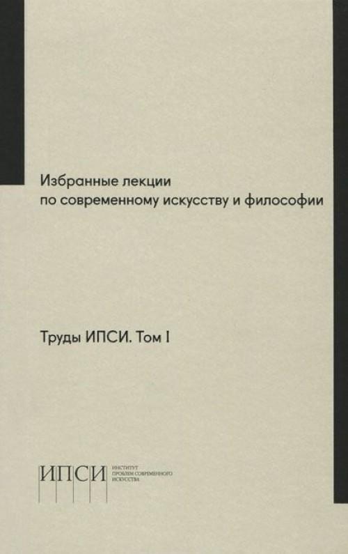 Труды ИПСИ. Том 1. Избранные лекции по современному искусству и философии