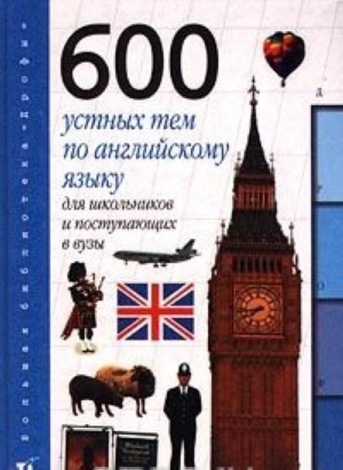 600 ustnykh tem po anglijskomu jazyku dlja shkolnikov i postupajuschikh v VUZy