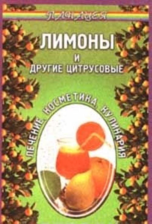 Лимоны и другие цитрусовые. Лечение. Косметика. Кулинария