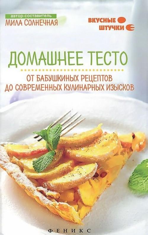 Домашнее тесто. От бабушкиных рецептов до современных кулинарных изысков