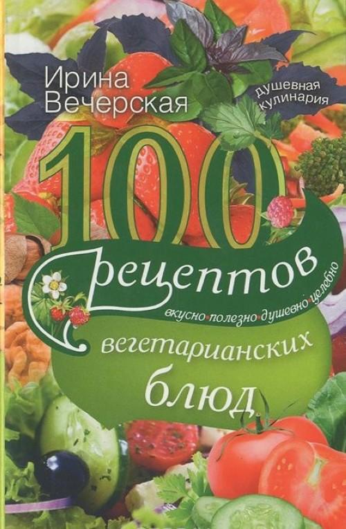 100 retseptov vegetarianskikh bljud. Vkusno, polezno, dushevno, tselebno