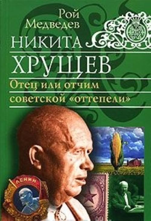 Никита Хрущев. Отец или отчим советской