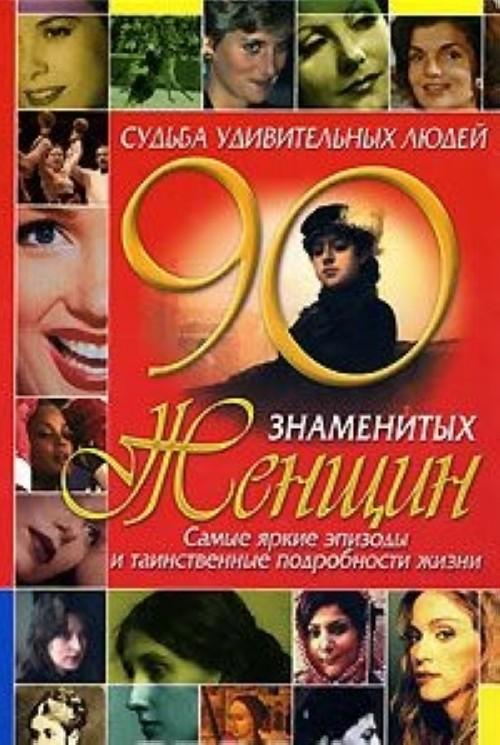 Судьба удивительных людей. 90 знаменитых женщин