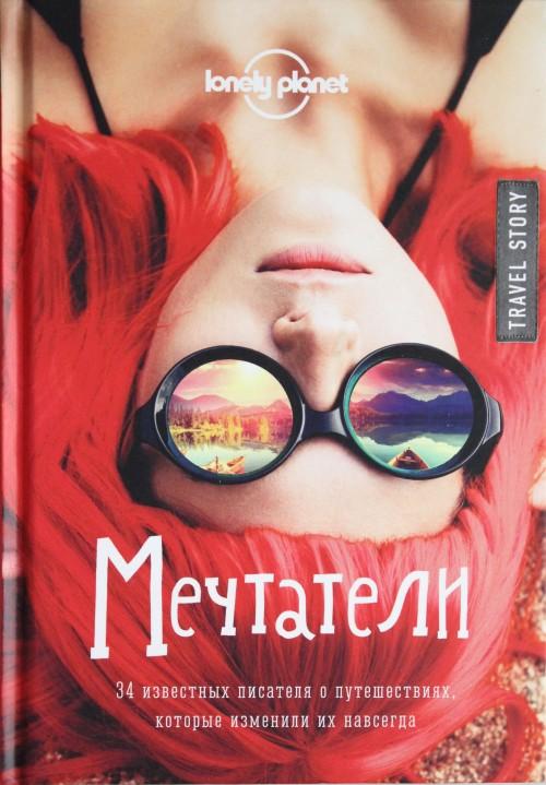 Мечтатели. 34 известных писателя о путешествиях, которые изменили их навсегда (Lonely Planet)
