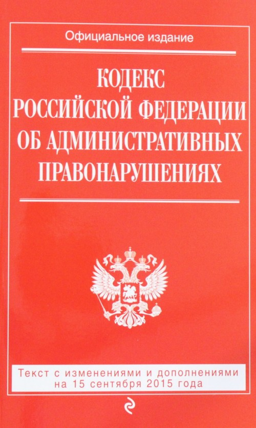 Kodeks Rossijskoj Federatsii ob administrativnykh pravonarushenijakh : tekst s izm. i dop. na 15 sentjabrja 2015 g.