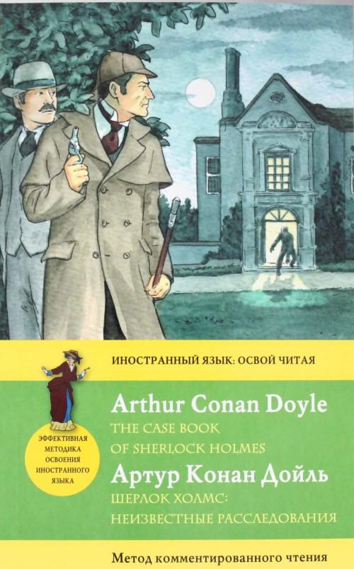 Sherlok Kholms: Neizvestnye rassledovanija = The Case Book of Sherlock Holmes. Metod kommentirovannogo chtenija