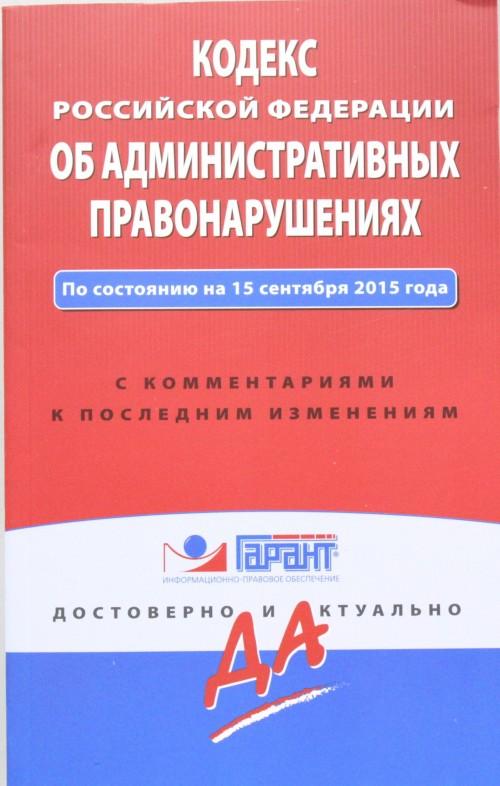 Kodeks Rossijskoj Federatsii ob administrativnykh pravonarushenijakh. Po sostojaniju na 15 sentjabrja 2015 goda. S kommentarijami k poslednim izmenenijam