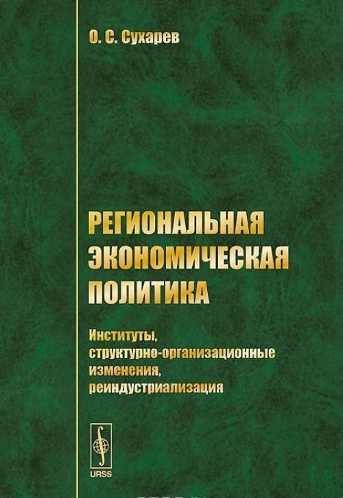 Regionalnaja ekonomicheskaja politika. Instituty, strukturno-organizatsionnye izmenenija, reindustrializatsija