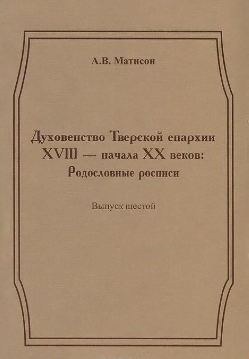 Dukhovenstvo Tverskoj eparkhii XVIII - nachala XX vekov. Rodoslovnye rospisi. Vypusk 6