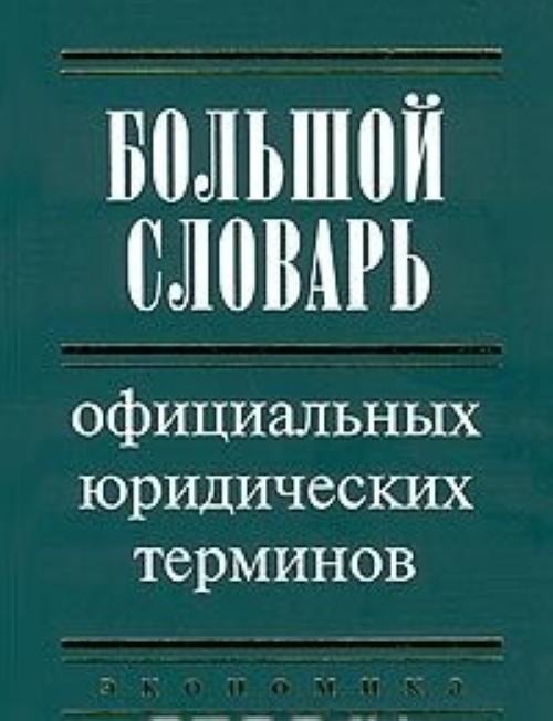 Bolshoj slovar ofitsialnykh juridicheskikh terminov