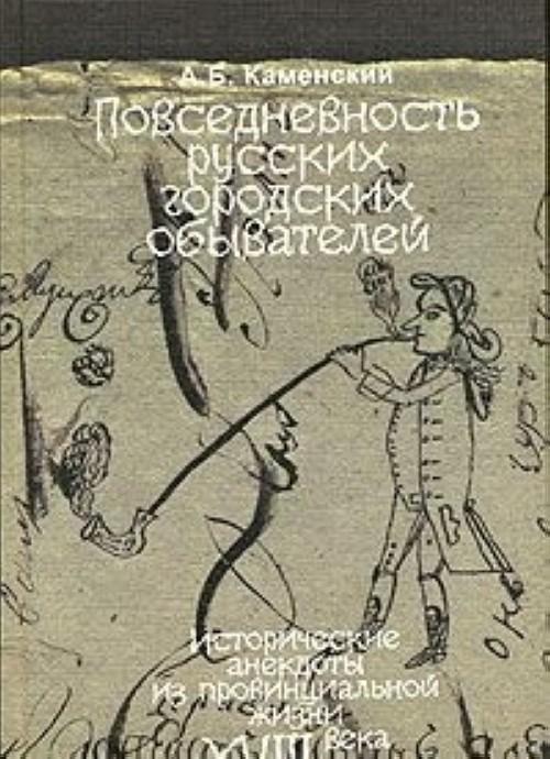 Povsednevnost russkikh gorodskikh obyvatelej. Istoricheskie anekdoty iz provintsialnoj zhizni XVIII veka