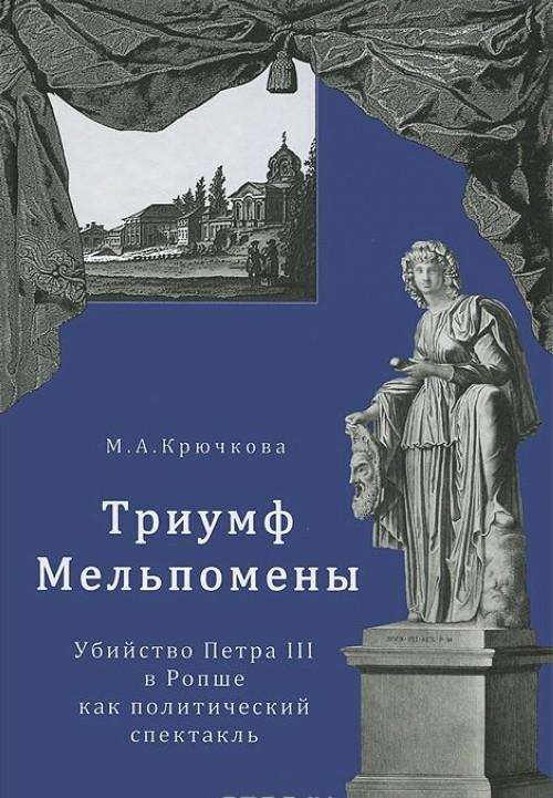 Triumf Melpomeny. Ubijstvo Petra III v Ropshe kak politicheskij spektakl