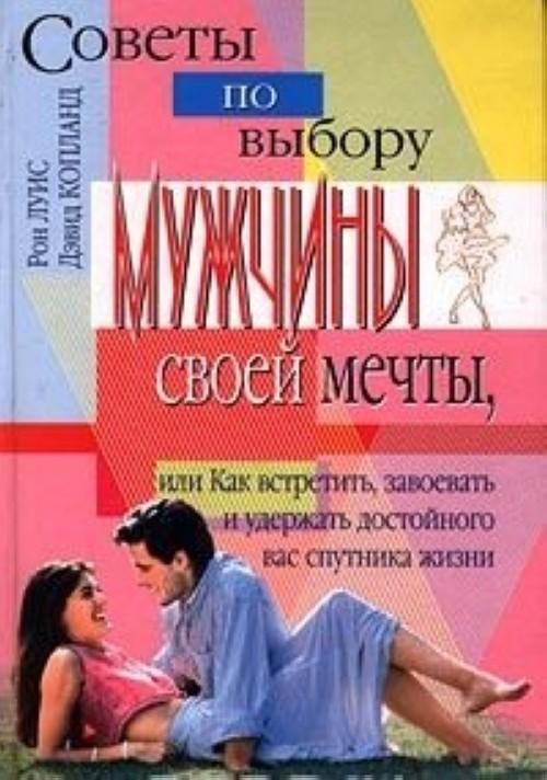Sovety po vyboru muzhchiny svoej mechty, ili Kak vstretit, zavoevat i uderzhat dostojnogo vas sputnika zhizni