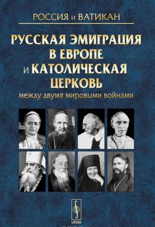 Rossija i Vatikan. Vypusk 3. Russkaja emigratsija v Evrope i Katolicheskaja tserkov mezhdu dvumja mirovymi vojnami
