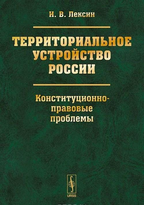 Territorialnoe ustrojstvo Rossii. Konstitutsionno-pravovye problemy