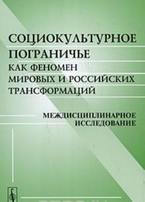 Sotsiokulturnoe pograniche kak fenomen mirovykh i rossijskikh transformatsij. Mezhdistsiplinarnoe issledovanie
