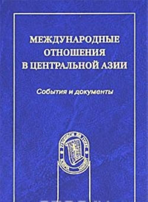 Mezhdunarodnye otnoshenija v Tsentralnoj Azii. Sobytija i dokumenty