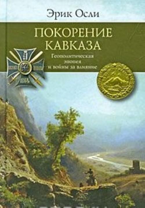 Pokorenie Kavkaza. Geopoliticheskaja epopeja i vojny za vlijanie