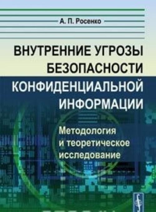 Vnutrennie ugrozy bezopasnosti konfidentsialnoj informatsii. Metodologija i teoreticheskoe issledovanie