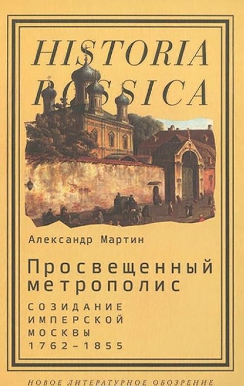 Prosveschennyj metropolis. Sozidanie imperskoj Moskvy. 1762-1855