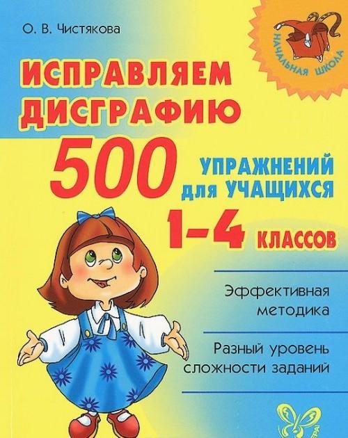 Ispravljaem disgrafiju. 500 uprazhnenij dlja uchaschikhsja 1-4 klassov