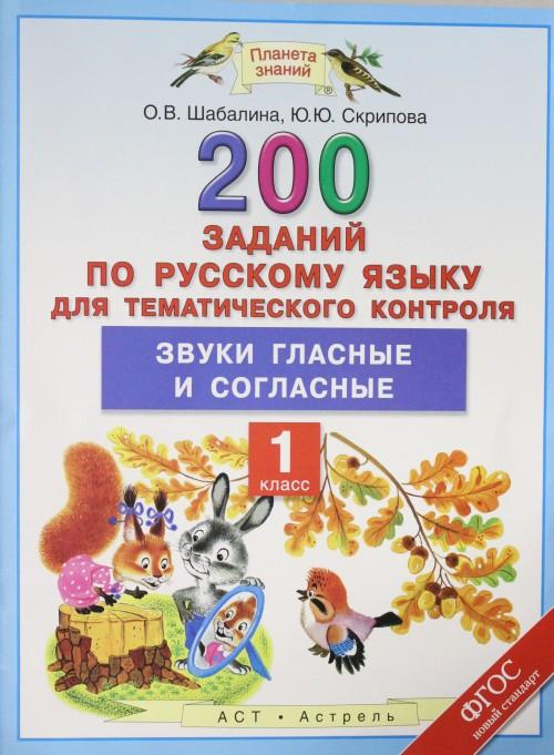 Russkij jazyk. 1 klass. 200 zadanij po russkomu jazyku dlja tematicheskogo kontrolja. Zvuki glasnye i soglasnye