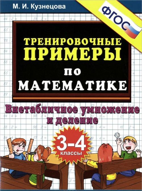 Trenirovochnye primery po matematike. 3-4 klassy. Vnetablichnoe umnozhenie i delenie