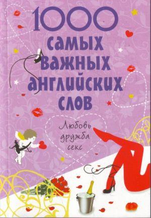 1000 samykh vazhnykh anglijskikh slov. Ljubov, druzhba, seks